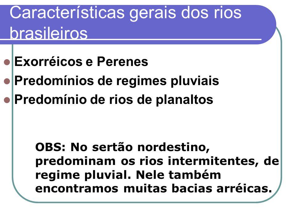 Características gerais dos rios brasileiros Exorréicos e Perenes Predomínios de regimes pluviais Predomínio de rios de planaltos OBS: No sertão nordes