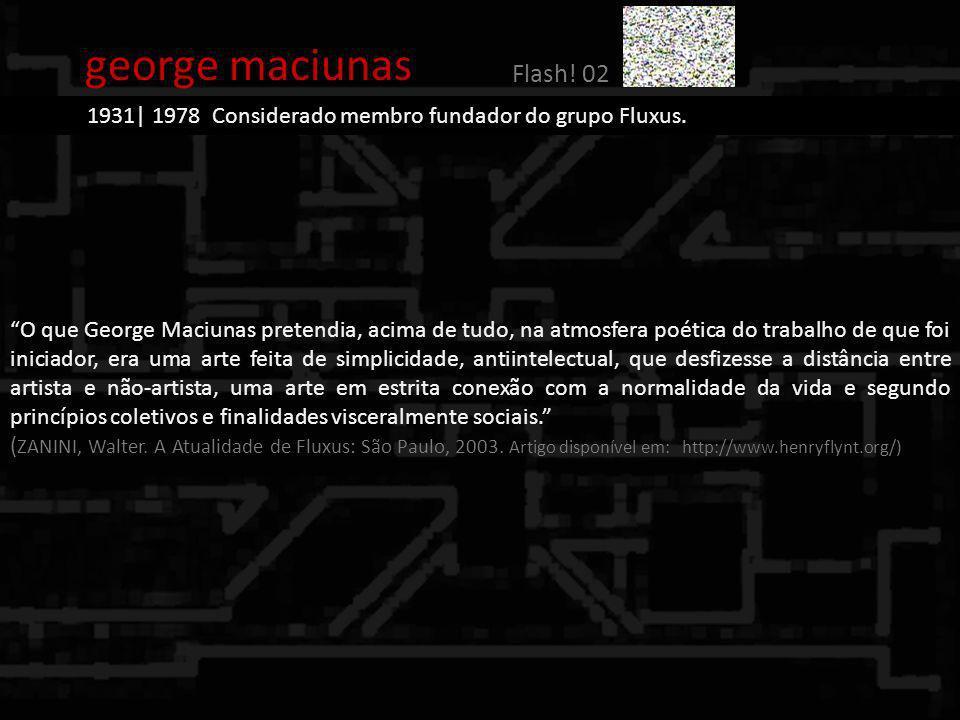 george maciunas Flash! 02 1931| 1978 Considerado membro fundador do grupo Fluxus. O que George Maciunas pretendia, acima de tudo, na atmosfera poética