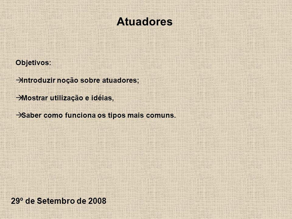 Atuadores 29º de Setembro de 2008 Objetivos: Introduzir noção sobre atuadores; Mostrar utilização e idéias, Saber como funciona os tipos mais comuns.