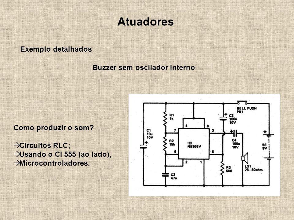 Atuadores Exemplo detalhados Buzzer sem oscilador interno Como produzir o som? Circuitos RLC; Usando o CI 555 (ao lado), Microcontroladores.