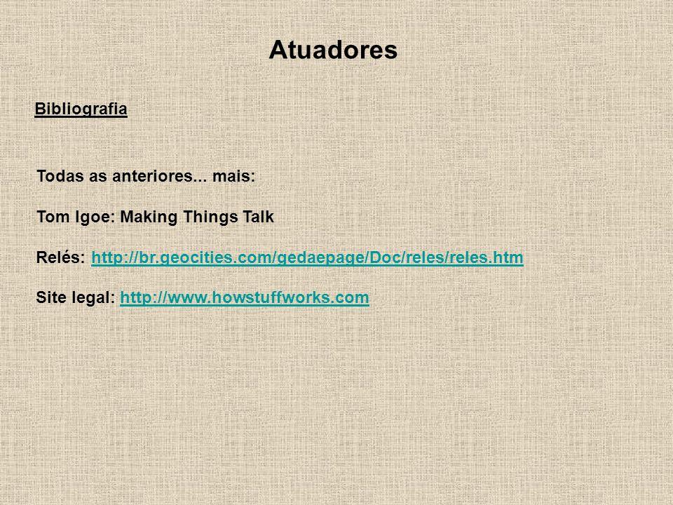 Bibliografia Todas as anteriores... mais: Tom Igoe: Making Things Talk Relés: http://br.geocities.com/gedaepage/Doc/reles/reles.htmhttp://br.geocities