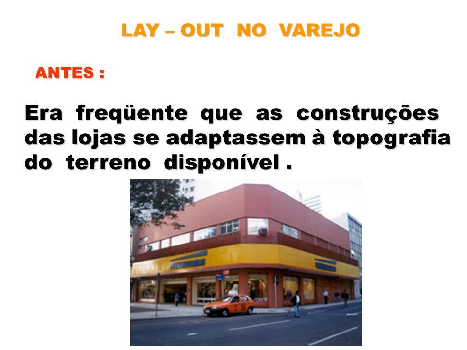 LAY – OUT NO VAREJO ANTES : Era freqüente que as construções das lojas se adaptassem à topografia do terreno disponível.