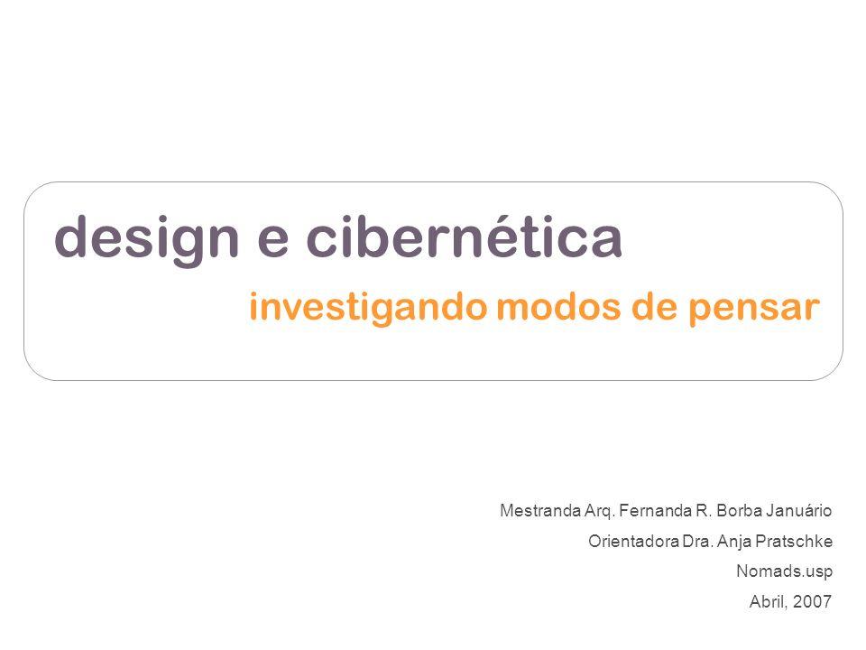 design e cibernética investigando modos de pensar Mestranda Arq. Fernanda R. Borba Januário Orientadora Dra. Anja Pratschke Nomads.usp Abril, 2007