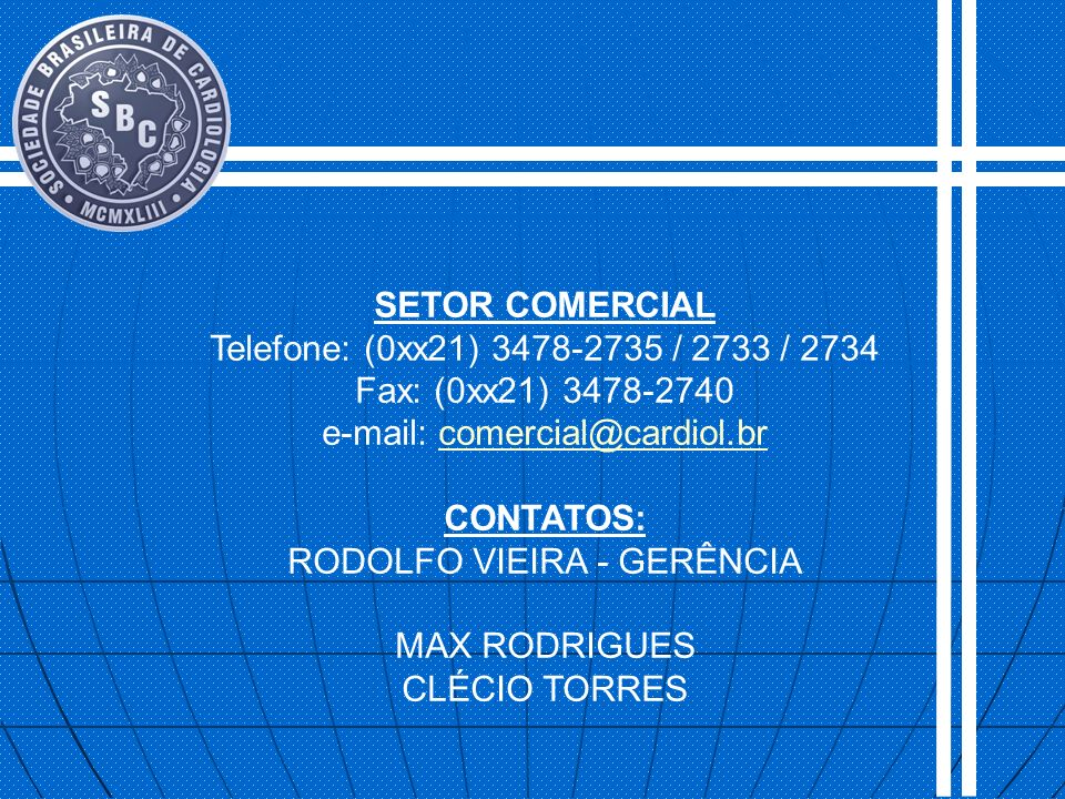 SETOR COMERCIAL Telefone: (0xx21) 3478-2735 / 2733 / 2734 Fax: (0xx21) 3478-2740 e-mail: comercial@cardiol.brcomercial@cardiol.br CONTATOS: RODOLFO VI