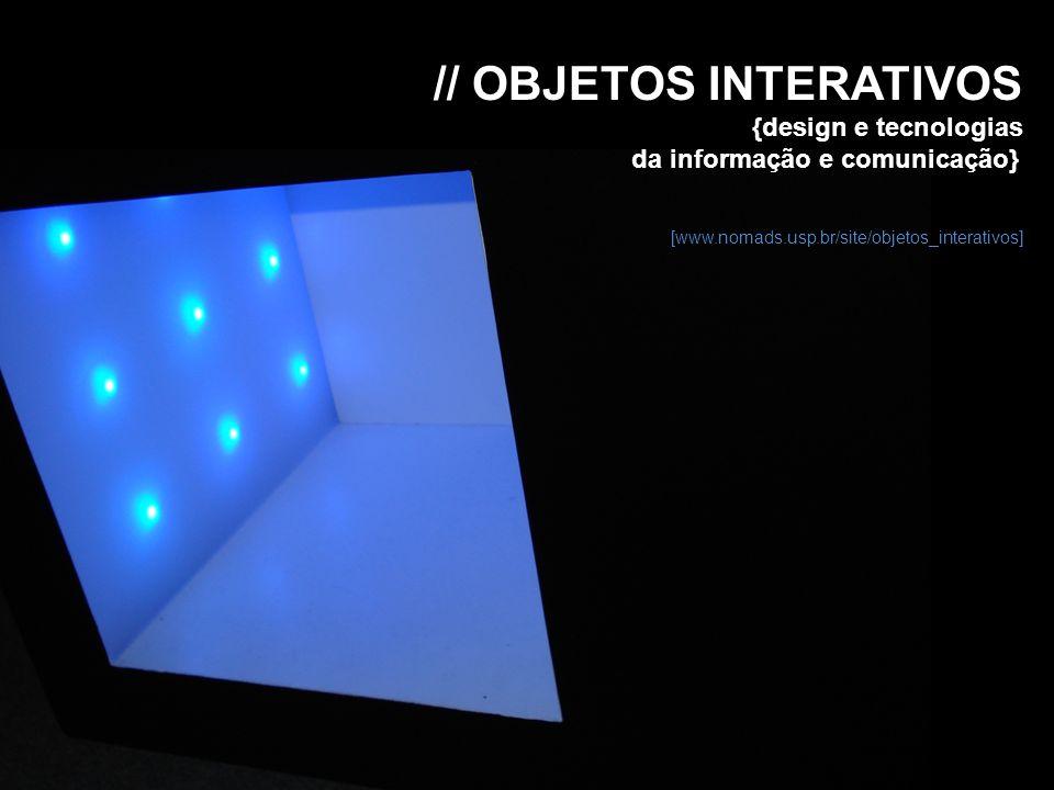 // OBJETOS INTERATIVOS {design e tecnologias da informação e comunicação} [www.nomads.usp.br/site/objetos_interativos]