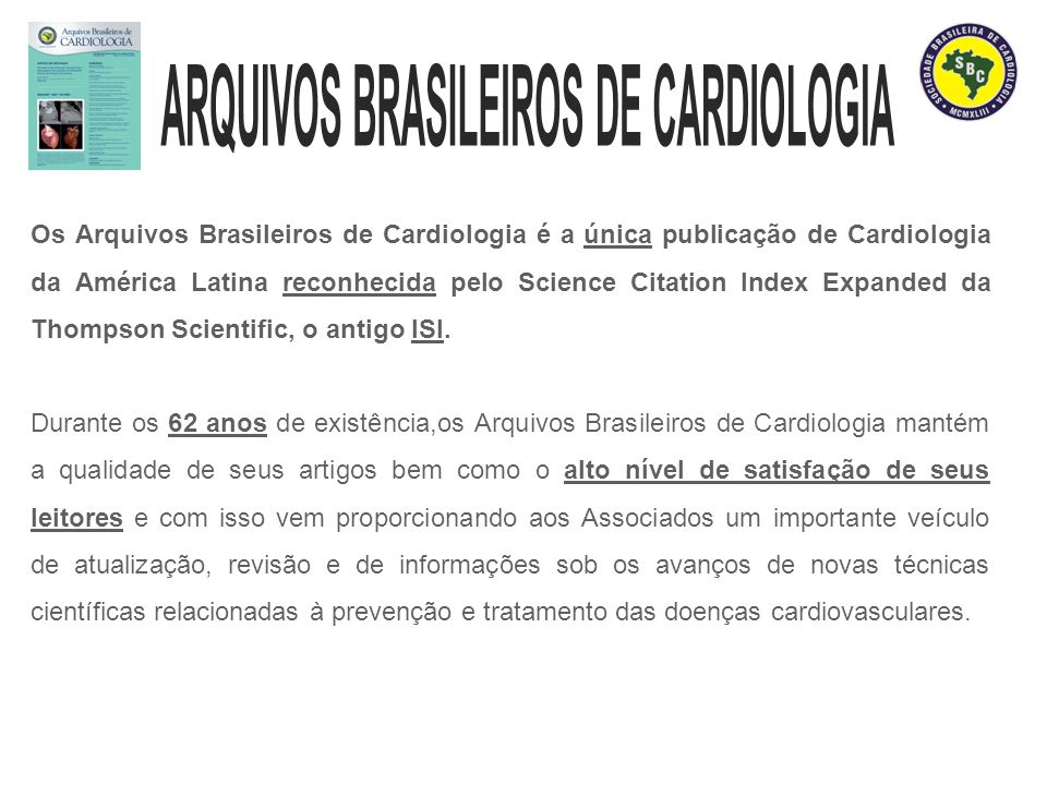 Os Arquivos Brasileiros de Cardiologia é a única publicação de Cardiologia da América Latina reconhecida pelo Science Citation Index Expanded da Thompson Scientific, o antigo ISI.