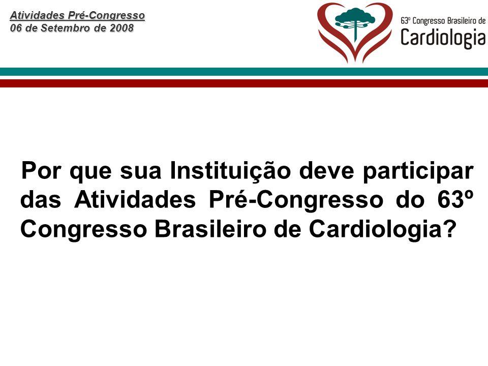 Atividades Pré-Congresso 06 de Setembro de 2008 Por que sua Instituição deve participar das Atividades Pré-Congresso do 63º Congresso Brasileiro de Cardiologia