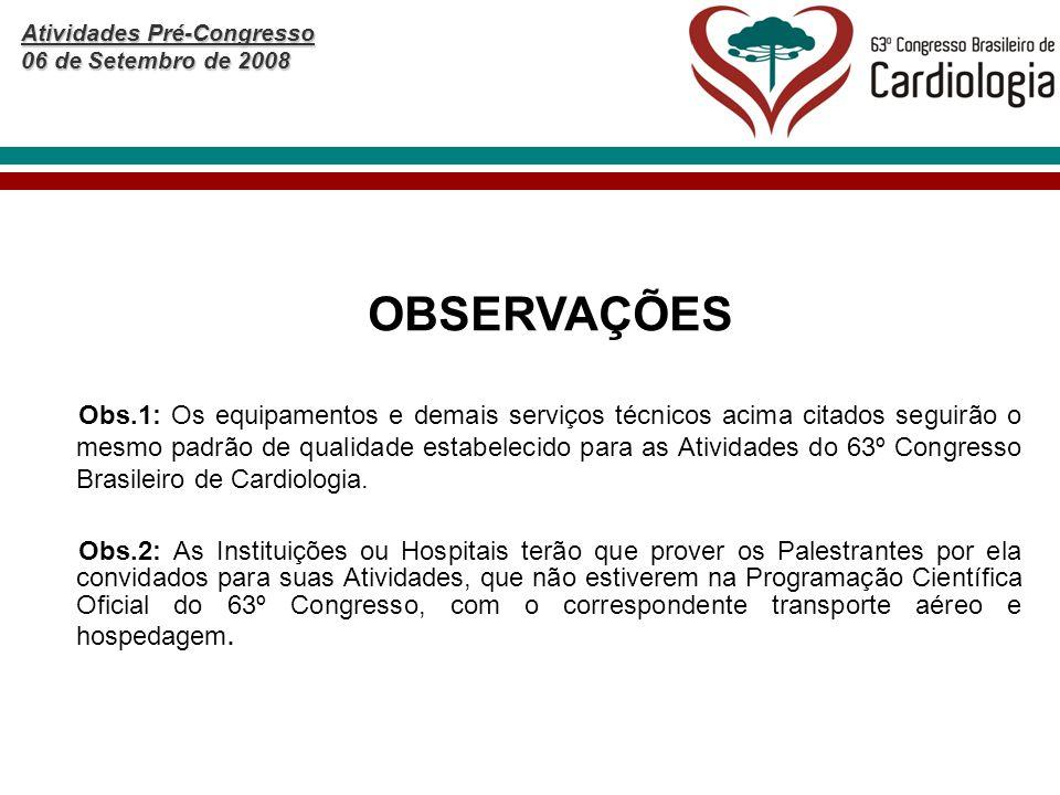 Atividades Pré-Congresso 06 de Setembro de 2008 OBSERVAÇÕES Obs.1: Os equipamentos e demais serviços técnicos acima citados seguirão o mesmo padrão de qualidade estabelecido para as Atividades do 63º Congresso Brasileiro de Cardiologia.