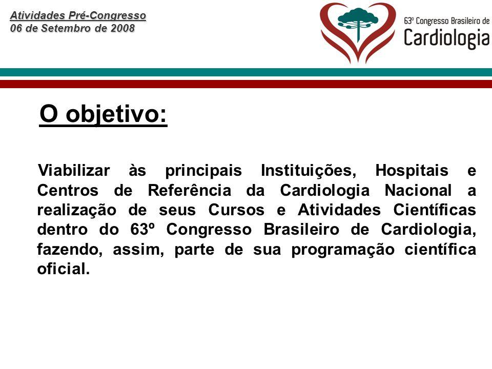 Atividades Pré-Congresso 06 de Setembro de 2008 O objetivo: Viabilizar às principais Instituições, Hospitais e Centros de Referência da Cardiologia Nacional a realização de seus Cursos e Atividades Científicas dentro do 63º Congresso Brasileiro de Cardiologia, fazendo, assim, parte de sua programação científica oficial.