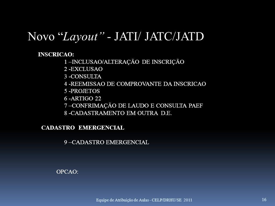 Equipe de Atribuição de Aulas - CELP/DRHU/SE 2011 16 Novo Layout - JATI/ JATC/JATD INSCRICAO: 1 –INCLUSAO/ALTERAÇÃO DE INSCRIÇÃO 2 -EXCLUSAO 3 -CONSUL