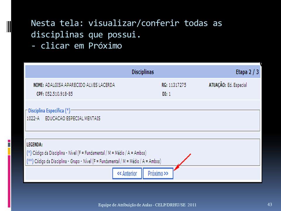 Nesta tela: visualizar/conferir todas as disciplinas que possui. - clicar em Próximo Equipe de Atribuição de Aulas - CELP/DRHU/SE 2011 43