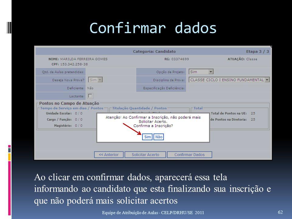 Confirmar dados Equipe de Atribuição de Aulas - CELP/DRHU/SE 2011 62 Ao clicar em confirmar dados, aparecerá essa tela informando ao candidato que est