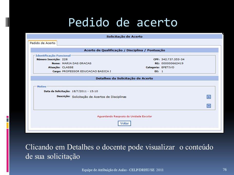 Pedido de acerto Equipe de Atribuição de Aulas - CELP/DRHU/SE 2011 76 Clicando em Detalhes o docente pode visualizar o conteúdo de sua solicitação