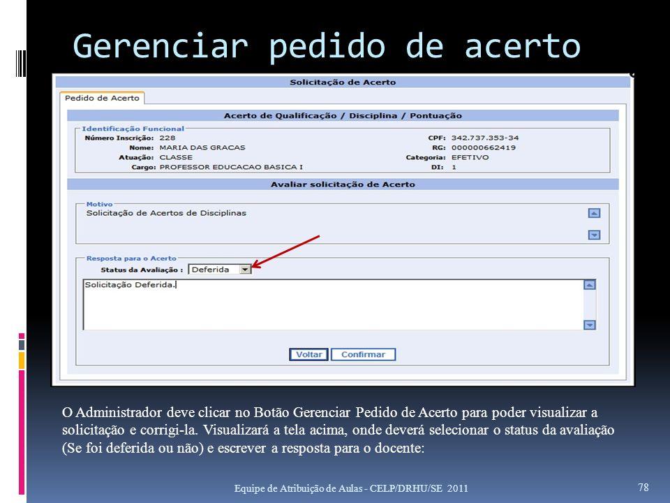 Gerenciar pedido de acerto Equipe de Atribuição de Aulas - CELP/DRHU/SE 2011 78 O Administrador deve clicar no Botão Gerenciar Pedido de Acerto para p