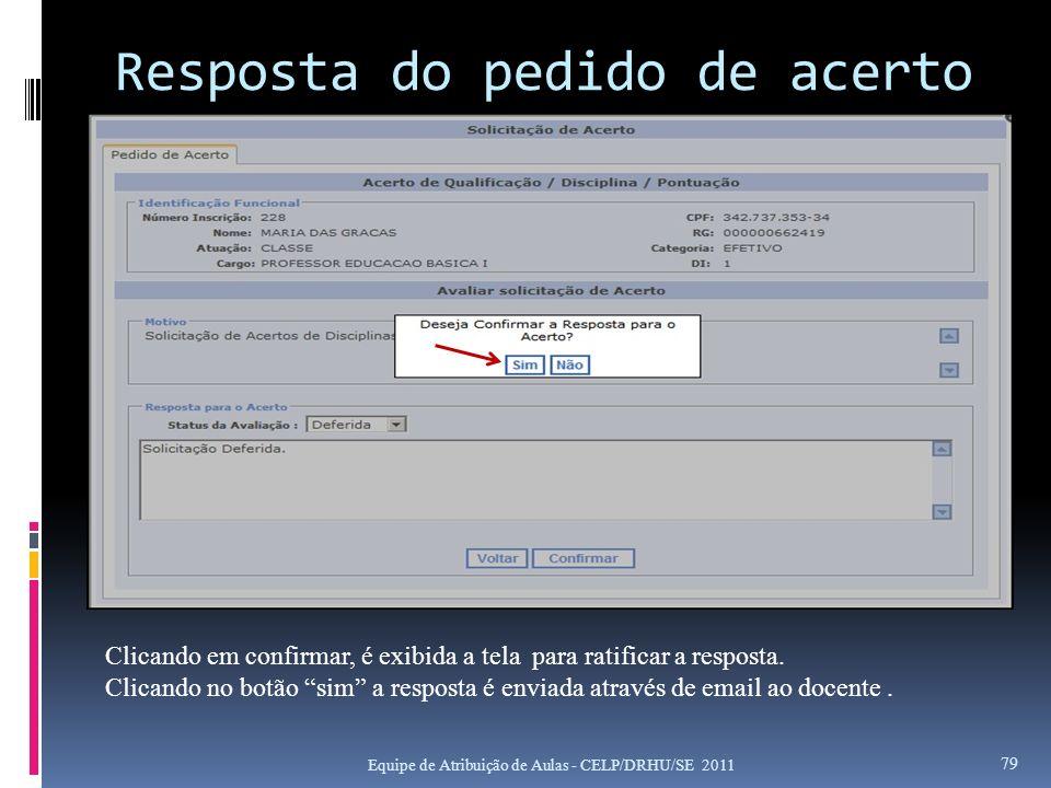 Resposta do pedido de acerto Equipe de Atribuição de Aulas - CELP/DRHU/SE 2011 79 Clicando em confirmar, é exibida a tela para ratificar a resposta. C