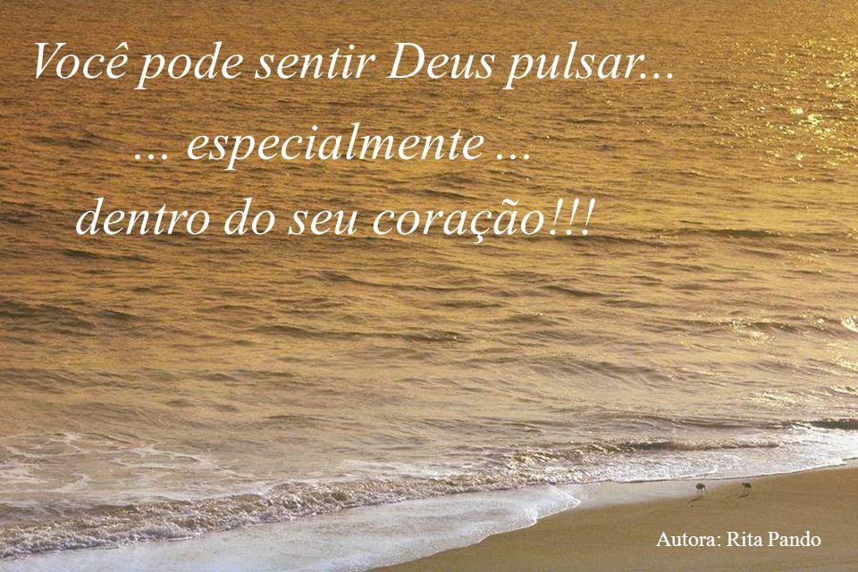 Você pode sentir Deus pulsar...... especialmente... dentro do seu coração!!! Autora: Rita Pando