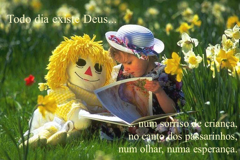 Todo dia existe Deus...... num sorriso de criança, no canto dos passarinhos, num olhar, numa esperança.