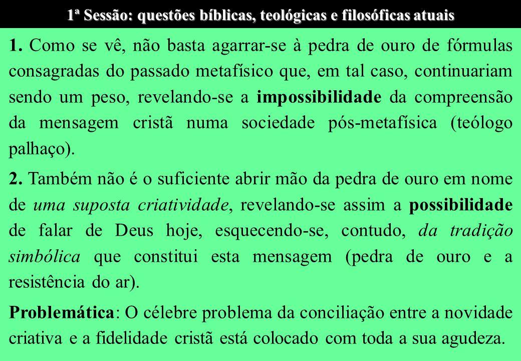 1ª Sessão: questões bíblicas, teológicas e filosóficas atuais Esta nova compreensão aberta pela hermenêutica revela dois pontos centrais para o fazer teológico atual: 1.
