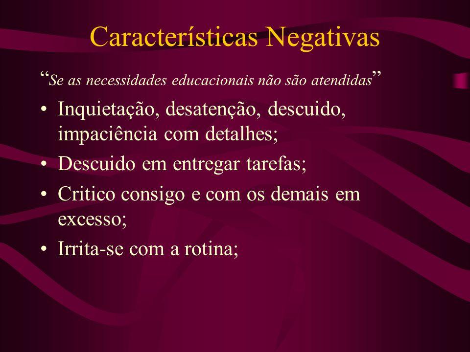 Características Negativas Se as necessidades educacionais não são atendidas Inquietação, desatenção, descuido, impaciência com detalhes; Descuido em e