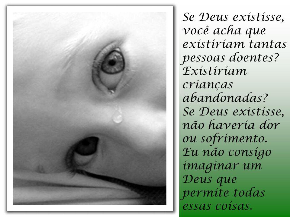 Se Deus existisse, você acha que existiriam tantas pessoas doentes.