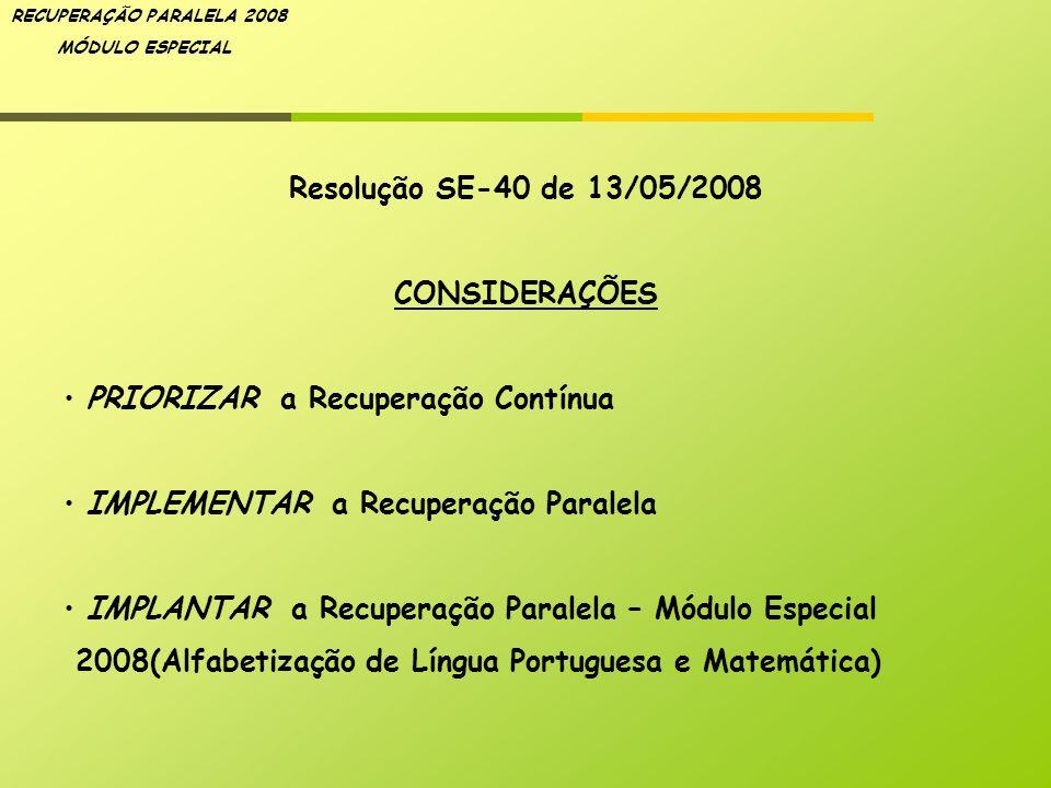 RECUPERAÇÃO PARALELA 2008 MÓDULO ESPECIAL Resolução SE-40 de 13/05/2008 CONSIDERAÇÕES PRIORIZAR a Recuperação Contínua IMPLEMENTAR a Recuperação Paral