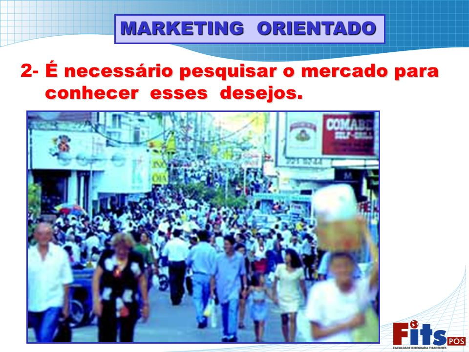 MARKETING ORIENTADO É necessário pesquisar o mercado para 2- É necessário pesquisar o mercado para conhecer esses desejos. conhecer esses desejos.