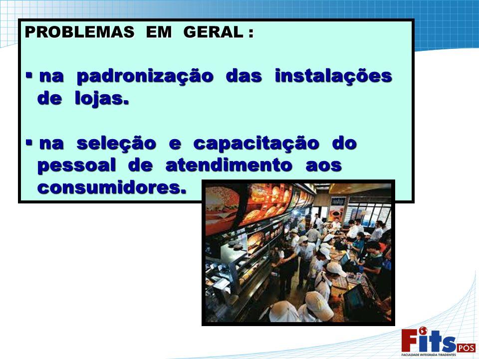 PROBLEMAS EM GERAL : na padronização das instalações na padronização das instalações de lojas. de lojas. na seleção e capacitação do na seleção e capa