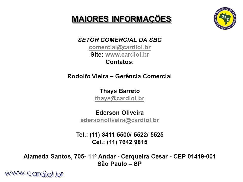 SETOR COMERCIAL DA SBC comercial@cardiol.br Site: www.cardiol.br Contatos: Rodolfo Vieira – Gerência Comercial Thays Barreto thays@cardiol.br Ederson Oliveira edersonoliveira@cardiol.br Tel.: (11) 3411 5500/ 5522/ 5525 Cel.: (11) 7642 9815 Alameda Santos, 705- 11º Andar - Cerqueira César - CEP 01419-001 São Paulo – SP MAIORES INFORMAÇÕES