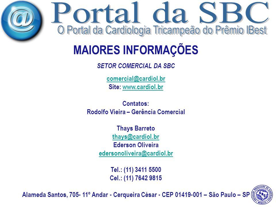 MAIORES INFORMAÇÕES SETOR COMERCIAL DA SBC comercial@cardiol.br Site: www.cardiol.brwww.cardiol.br Contatos: Rodolfo Vieira – Gerência Comercial Thays Barreto thays@cardiol.br Ederson Oliveira edersonoliveira@cardiol.br Tel.: (11) 3411 5500 Cel.: (11) 7642 9815 Alameda Santos, 705- 11º Andar - Cerqueira César - CEP 01419-001 – São Paulo – SP