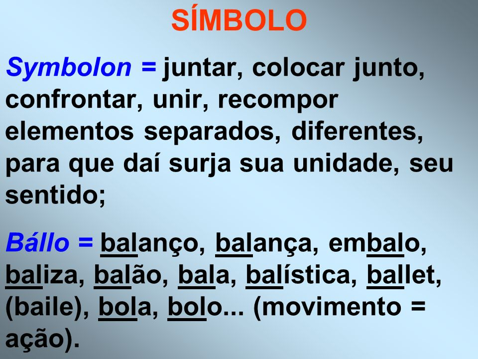 SÍMBOLO Symbolon = juntar, colocar junto, confrontar, unir, recompor elementos separados, diferentes, para que daí surja sua unidade, seu sentido; Bál