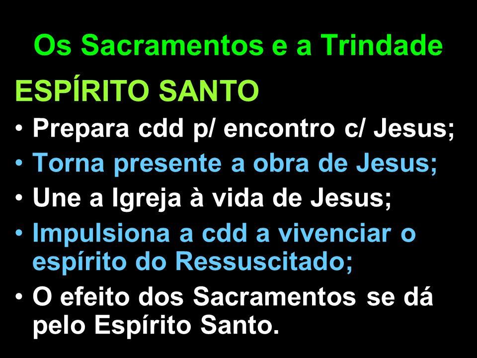 Os Sacramentos e a Trindade ESPÍRITO SANTO Prepara cdd p/ encontro c/ Jesus; Torna presente a obra de Jesus; Une a Igreja à vida de Jesus; Impulsiona