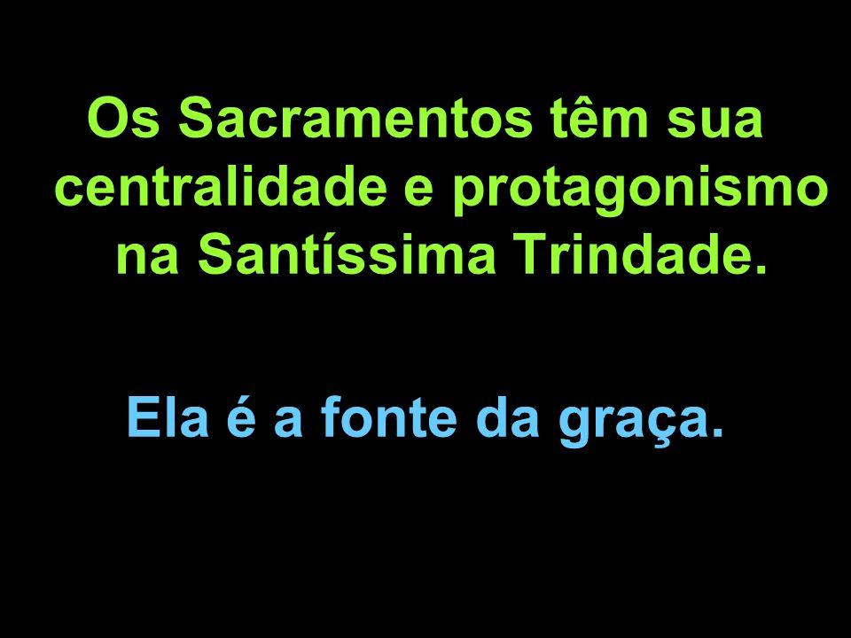 Os Sacramentos têm sua centralidade e protagonismo na Santíssima Trindade. Ela é a fonte da graça.