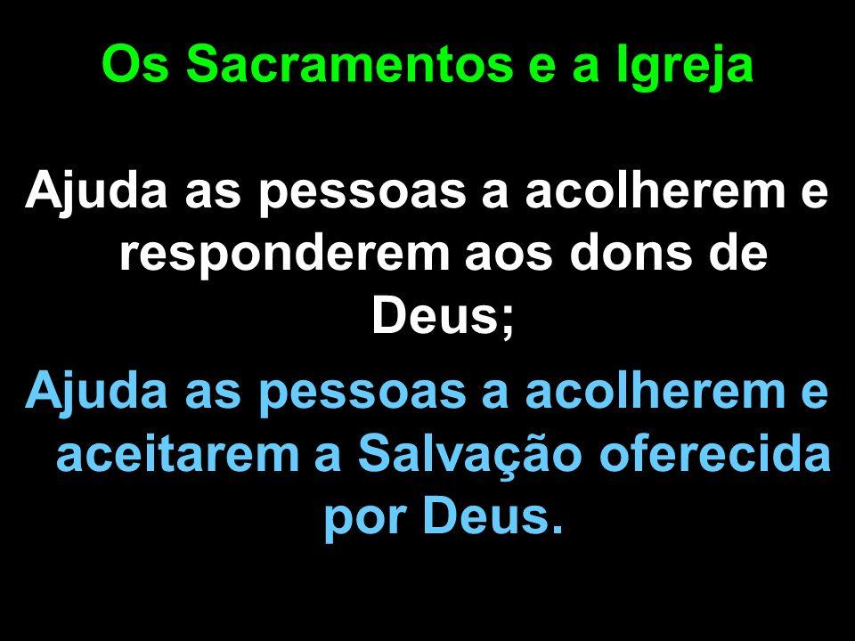 Os Sacramentos e a Igreja Ajuda as pessoas a acolherem e responderem aos dons de Deus; Ajuda as pessoas a acolherem e aceitarem a Salvação oferecida p
