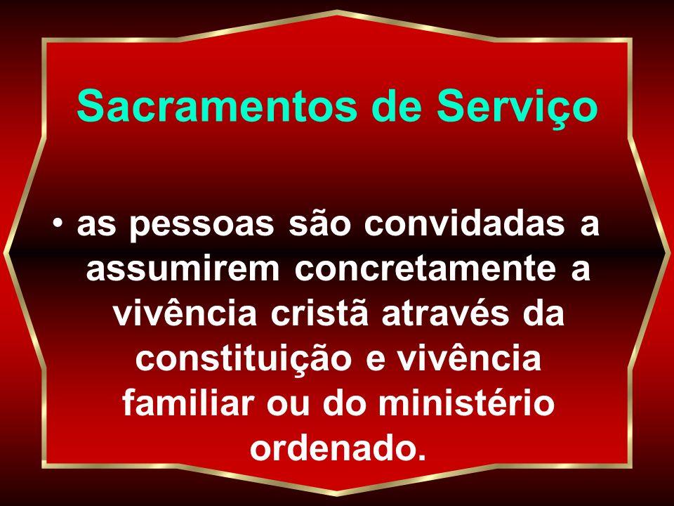 Sacramentos de Serviço as pessoas são convidadas a assumirem concretamente a vivência cristã através da constituição e vivência familiar ou do ministé