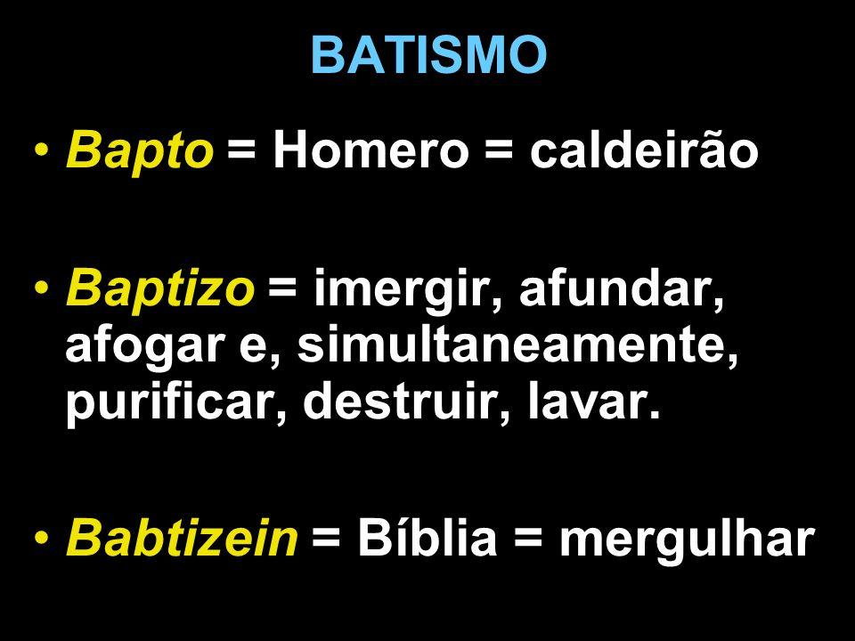 BATISMO Bapto = Homero = caldeirão Baptizo = imergir, afundar, afogar e, simultaneamente, purificar, destruir, lavar. Babtizein = Bíblia = mergulhar