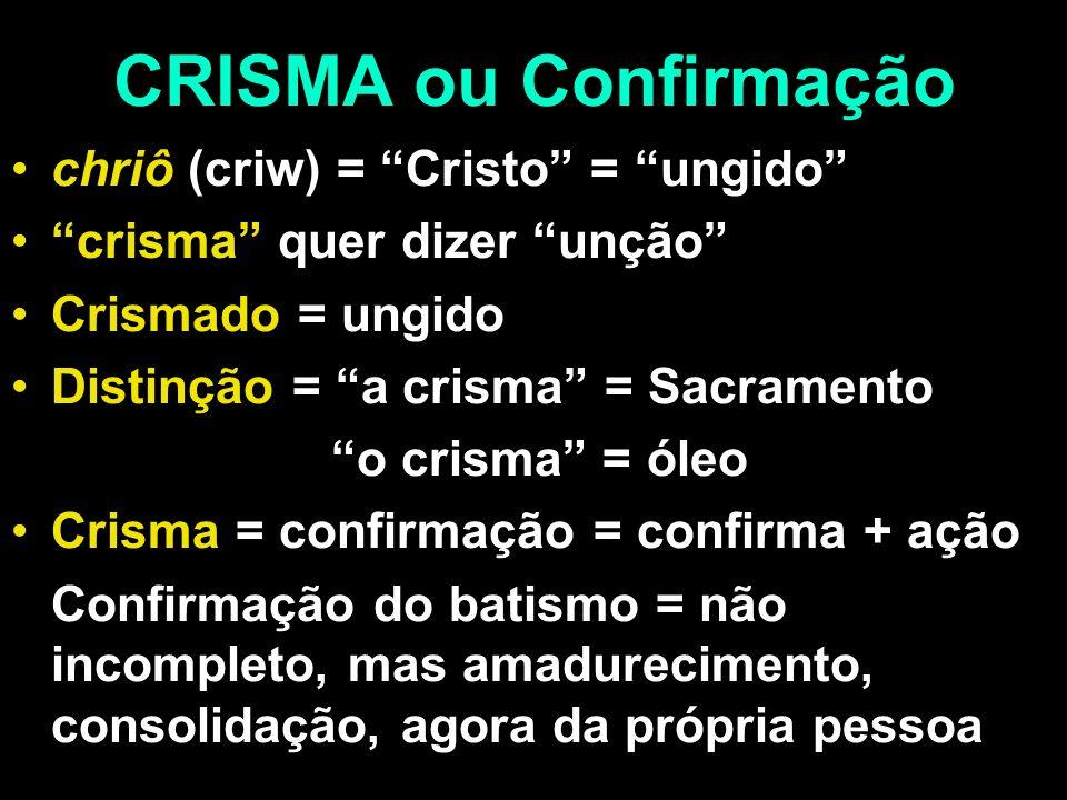 CRISMA ou Confirmação chriô (criw) = Cristo = ungido crisma quer dizer unção Crismado = ungido Distinção = a crisma = Sacramento o crisma = óleo Crism