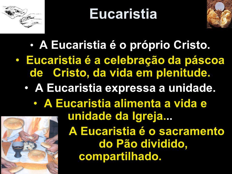 Eucaristia A Eucaristia é o próprio Cristo. Eucaristia é a celebração da páscoa deCristo, da vida em plenitude. A Eucaristia expressa a unidade. A Euc