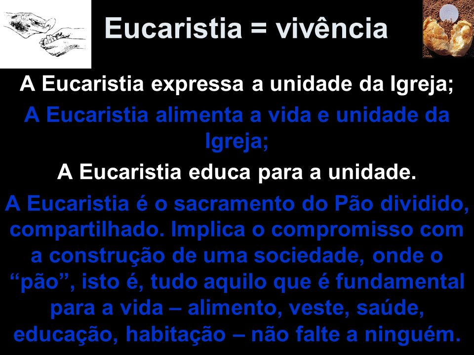 Eucaristia = vivência A Eucaristia expressa a unidade da Igreja; A Eucaristia alimenta a vida e unidade da Igreja; A Eucaristia educa para a unidade.
