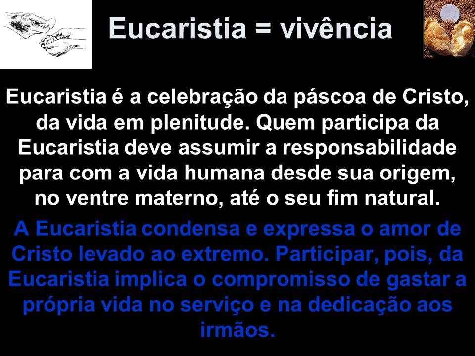 Eucaristia = vivência Eucaristia é a celebração da páscoa de Cristo, da vida em plenitude. Quem participa da Eucaristia deve assumir a responsabilidad