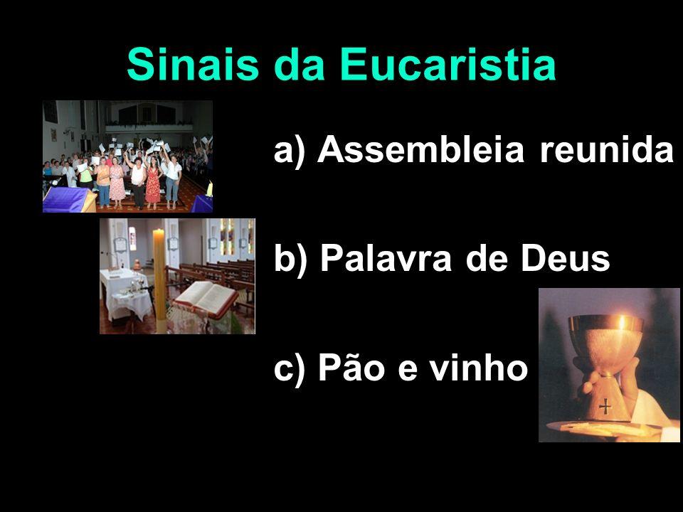 Sinais da Eucaristia a) Assembleia reunida b) Palavra de Deus c) Pão e vinho