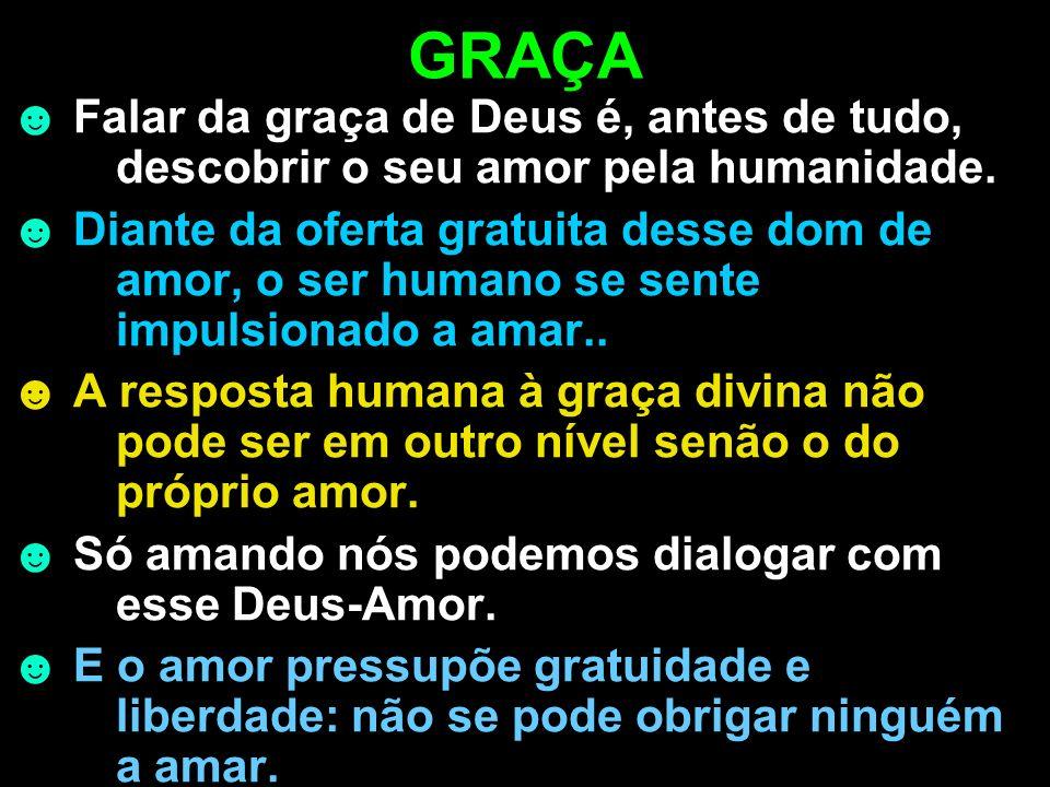 GRAÇA Falar da graça de Deus é, antes de tudo, descobrir o seu amor pela humanidade. Diante da oferta gratuita desse dom de amor, o ser humano se sent
