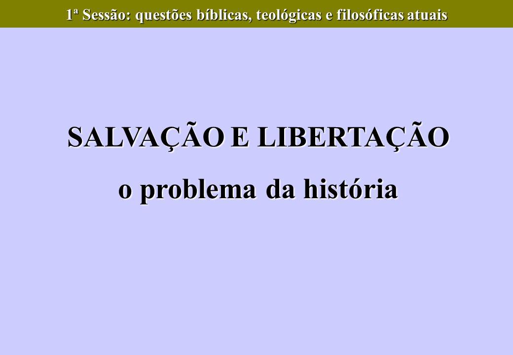 SALVAÇÃO E LIBERTAÇÃO o problema da história 1ª Sessão: questões bíblicas, teológicas e filosóficas atuais