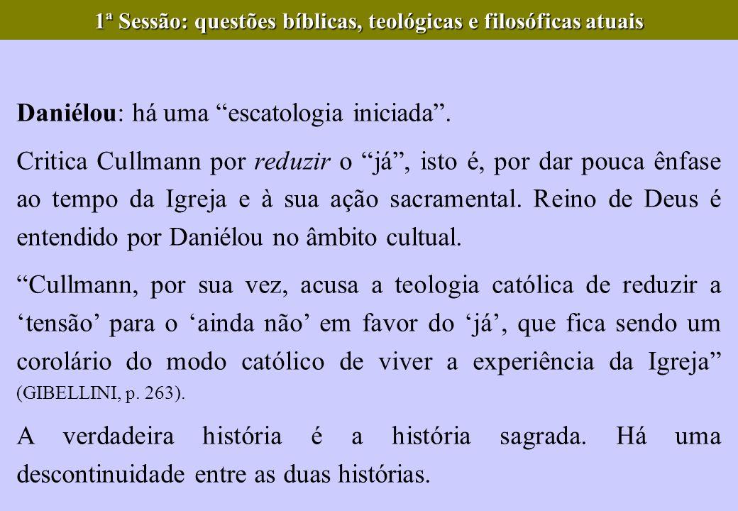 Daniélou: há uma escatologia iniciada. Critica Cullmann por reduzir o já, isto é, por dar pouca ênfase ao tempo da Igreja e à sua ação sacramental. Re