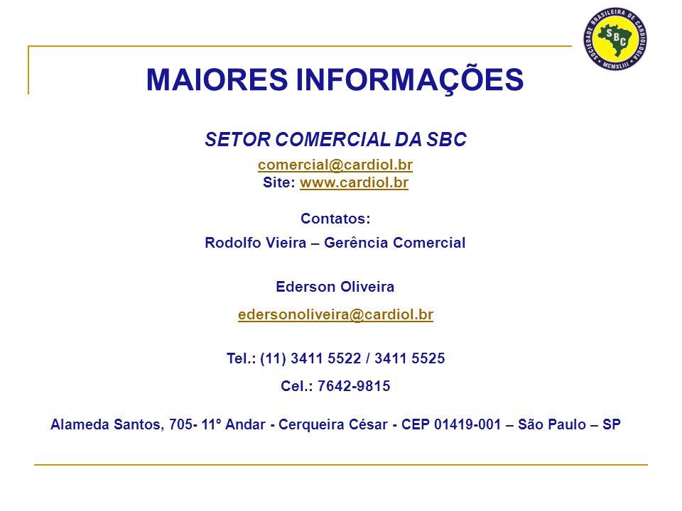 MAIORES INFORMAÇÕES SETOR COMERCIAL DA SBC comercial@cardiol.br Site: www.cardiol.brwww.cardiol.br Contatos: Rodolfo Vieira – Gerência Comercial Ederson Oliveira edersonoliveira@cardiol.br Tel.: (11) 3411 5522 / 3411 5525 Cel.: 7642-9815 Alameda Santos, 705- 11º Andar - Cerqueira César - CEP 01419-001 – São Paulo – SP