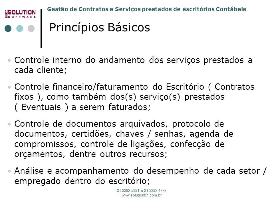 Gestão de Contratos e Serviços prestados de escritórios Contábeis 31.3392.5991 e 31.3392.4779 www.solutionbh.com.br Controle interno do andamento dos serviços prestados a cada cliente; Controle financeiro/faturamento do Escritório ( Contratos fixos ), como também dos(s) serviço(s) prestados ( Eventuais ) a serem faturados; Controle de documentos arquivados, protocolo de documentos, certidões, chaves / senhas, agenda de compromissos, controle de ligações, confecção de orçamentos, dentre outros recursos; Análise e acompanhamento do desempenho de cada setor / empregado dentro do escritório; Princípios Básicos