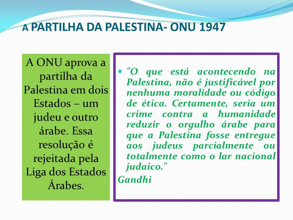 A PARTILHA DA PALESTINA- ONU 1947 A ONU aprova a partilha da Palestina em dois Estados – um judeu e outro árabe. Essa resolução é rejeitada pela Liga