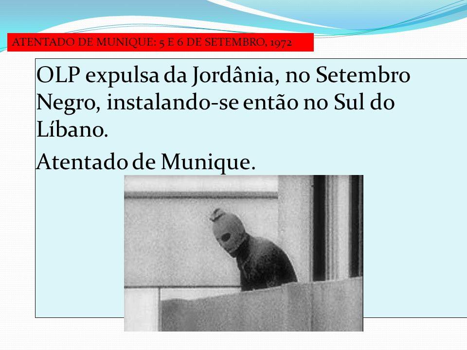 ATENTADO DE MUNIQUE: 5 E 6 DE SETEMBRO, 1972 OLP expulsa da Jordânia, no Setembro Negro, instalando-se então no Sul do Líbano. Atentado de Munique.