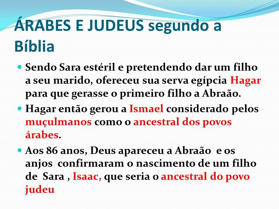 ÁRABES E JUDEUS segundo a Bíblia Sendo Sara estéril e pretendendo dar um filho a seu marido, ofereceu sua serva egípcia Hagar para que gerasse o prime