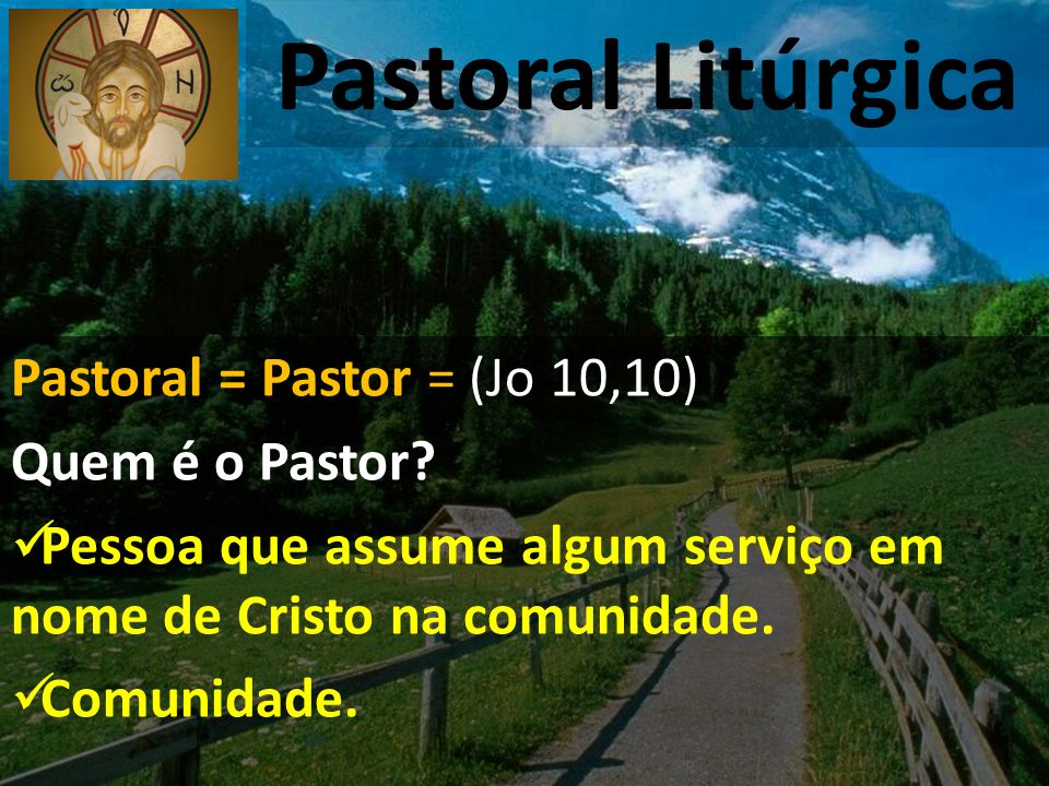 Pastoral Litúrgica Pastoral = Pastor = (Jo 10,10) Quem é o Pastor? Pessoa que assume algum serviço em nome de Cristo na comunidade. Comunidade.