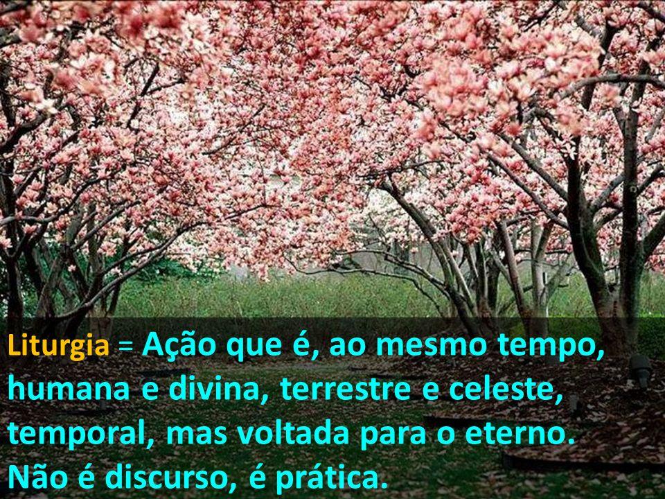 Liturgia = Ação que é, ao mesmo tempo, humana e divina, terrestre e celeste, temporal, mas voltada para o eterno. Não é discurso, é prática.